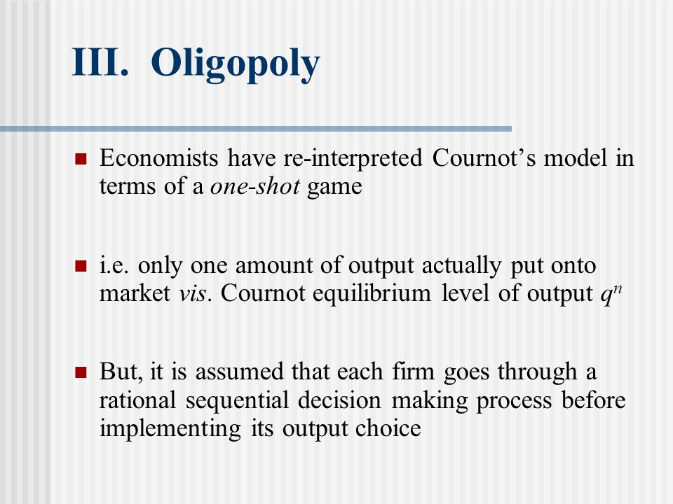 III. Oligopoly Economists have re-interpreted Cournot's model in terms of a one-shot game.