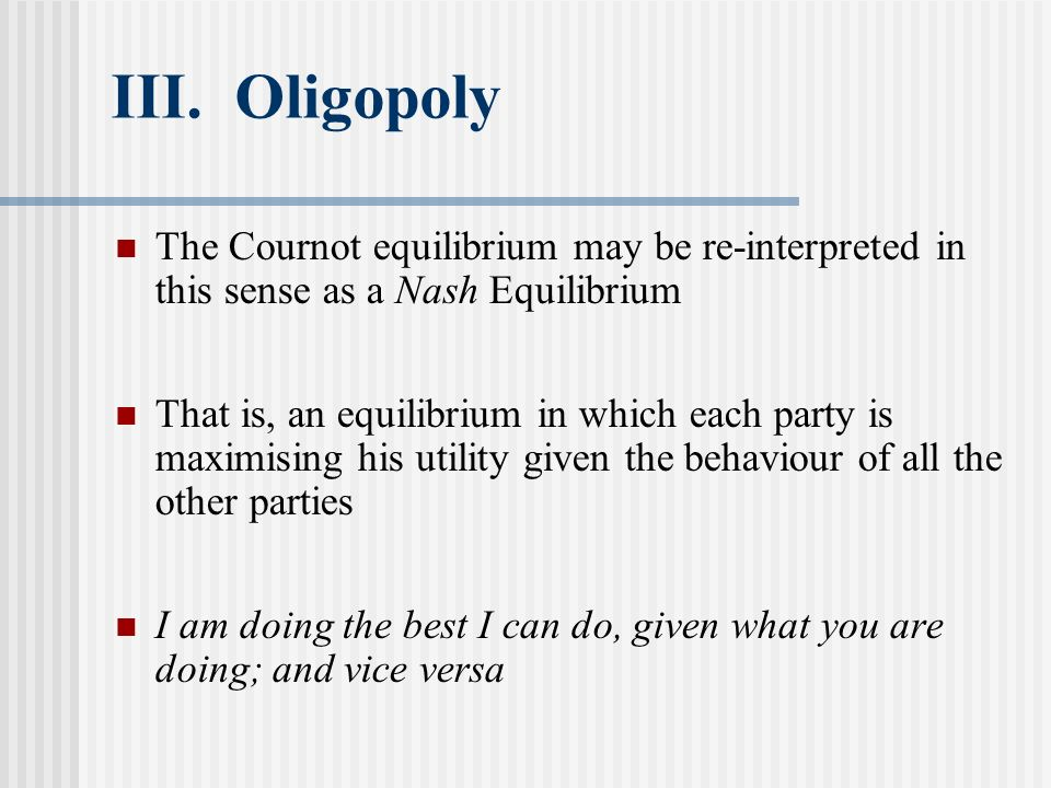 III. Oligopoly The Cournot equilibrium may be re-interpreted in this sense as a Nash Equilibrium.