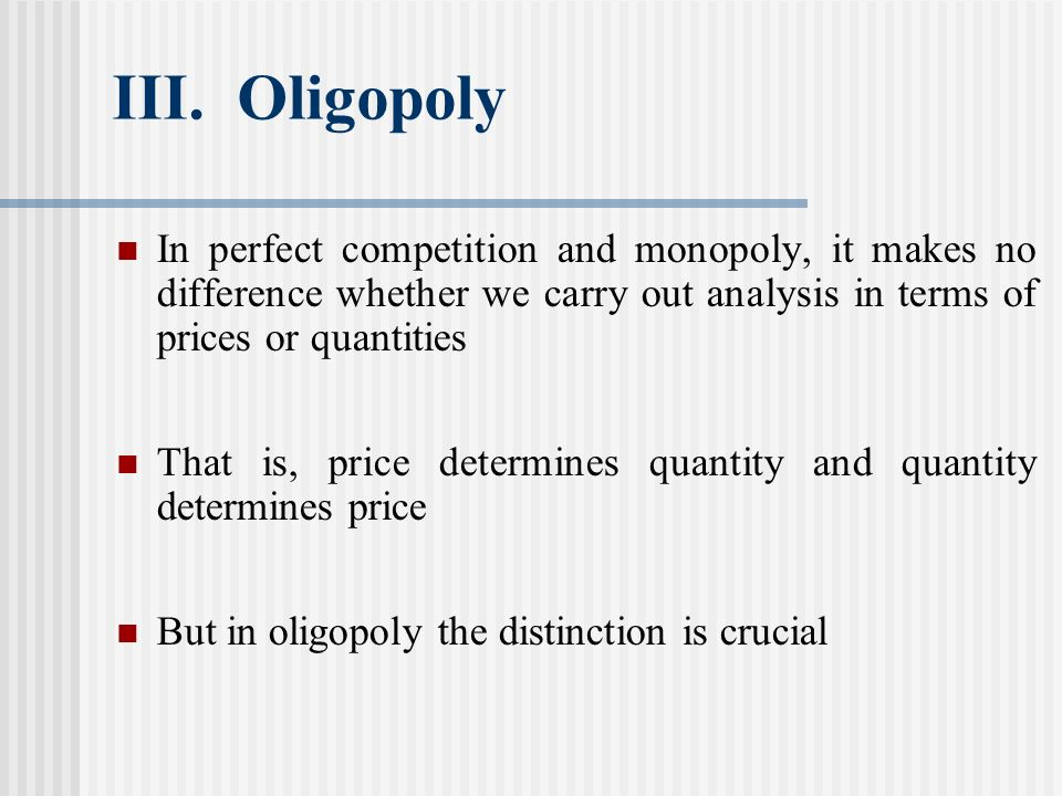 III. Oligopoly In perfect competition and monopoly, it makes no difference whether we carry out analysis in terms of prices or quantities.