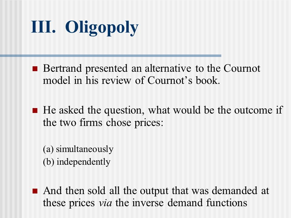 III. Oligopoly Bertrand presented an alternative to the Cournot model in his review of Cournot's book.