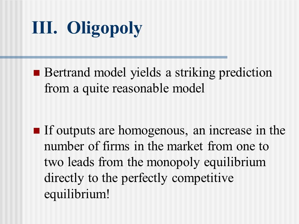 III. Oligopoly Bertrand model yields a striking prediction from a quite reasonable model.
