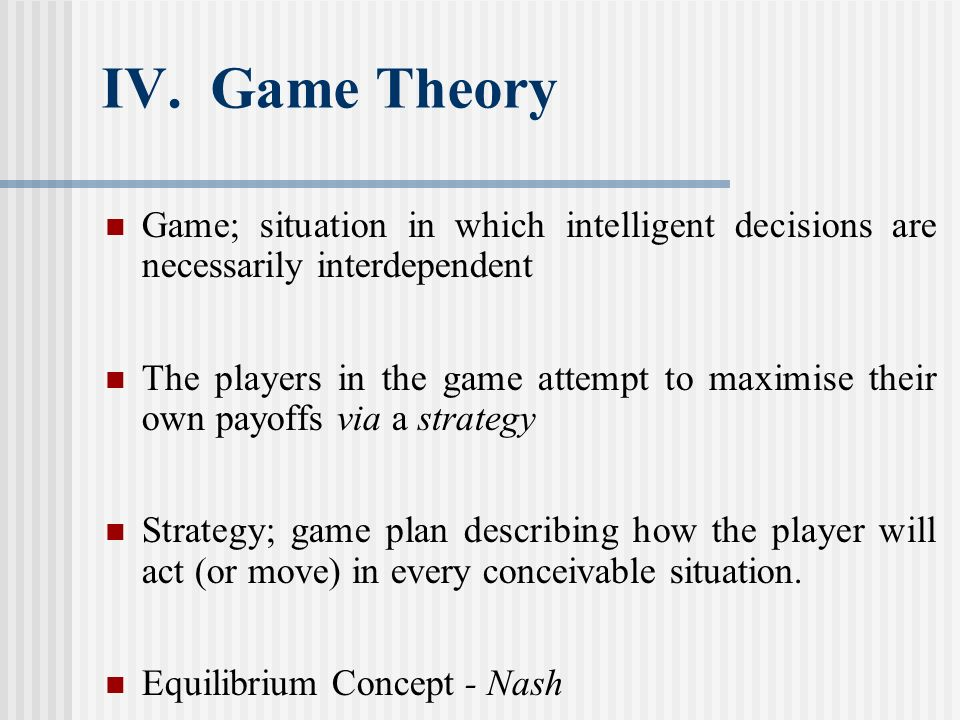IV. Game Theory Game; situation in which intelligent decisions are necessarily interdependent.