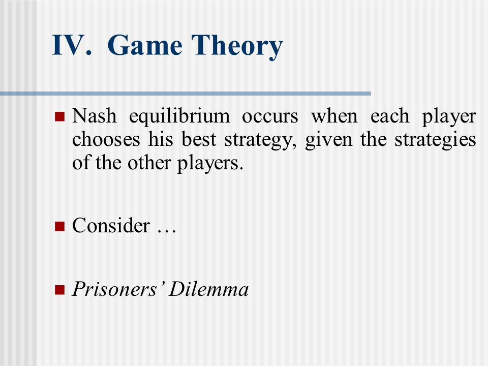 IV. Game Theory Nash equilibrium occurs when each player chooses his best strategy, given the strategies of the other players.