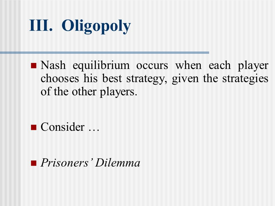III. Oligopoly Nash equilibrium occurs when each player chooses his best strategy, given the strategies of the other players.