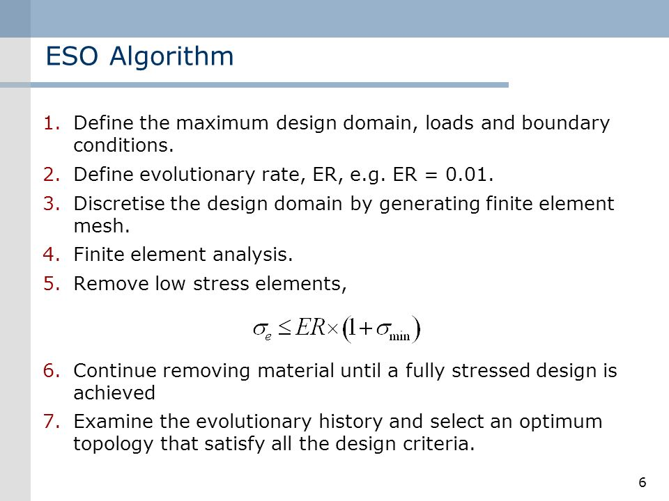 ESO Algorithm Define the maximum design domain, loads and boundary conditions. Define evolutionary rate, ER, e.g. ER = 0.01.