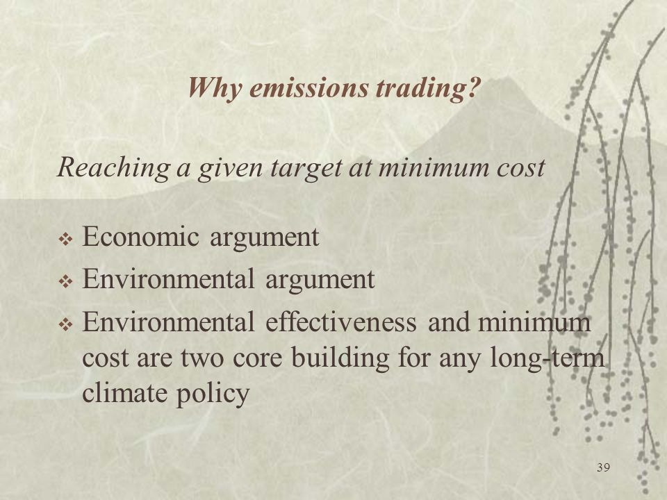 Why emissions trading Reaching a given target at minimum cost. Economic argument. Environmental argument.