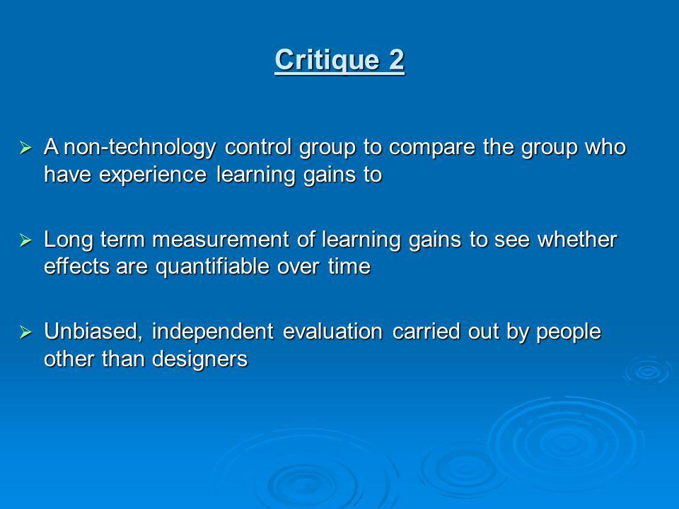 Critique 2 A non-technology control group to compare the group who have experience learning gains to.
