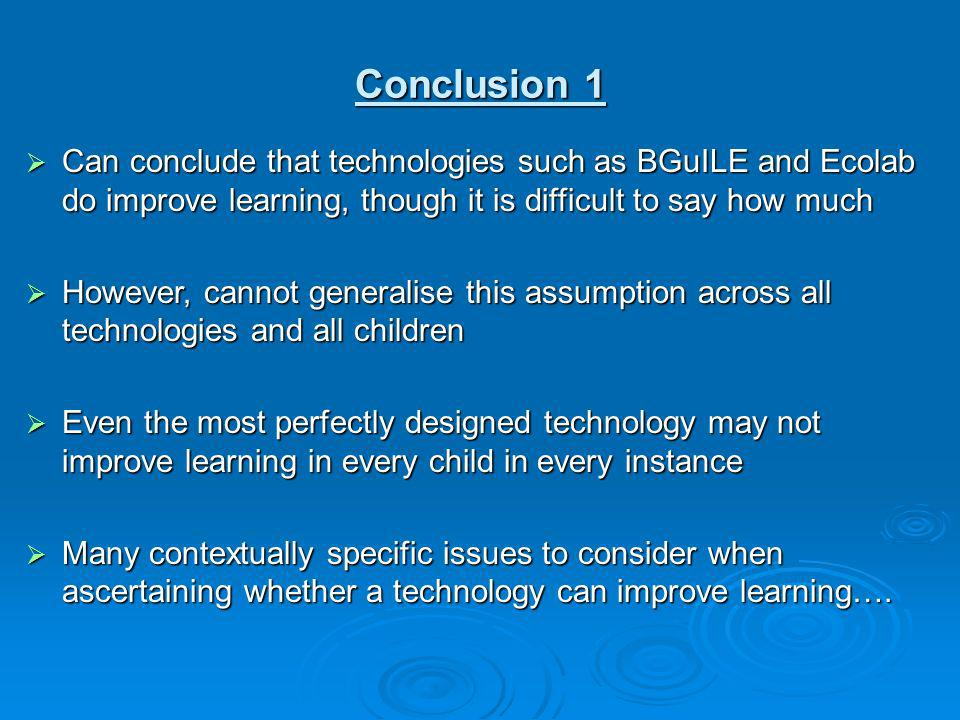Conclusion 1 Can conclude that technologies such as BGuILE and Ecolab do improve learning, though it is difficult to say how much.