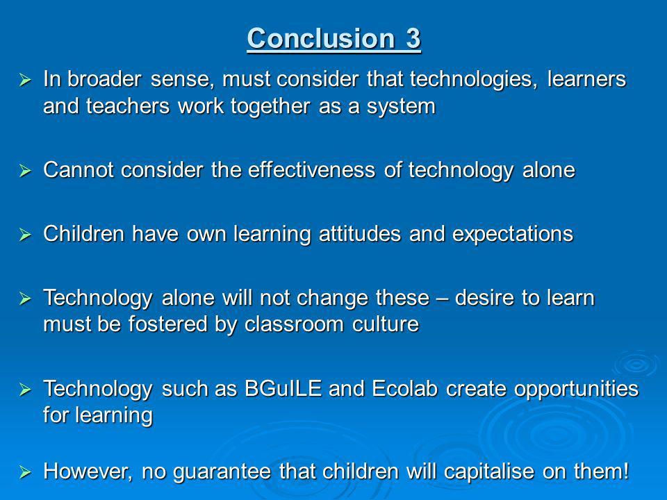 Conclusion 3 In broader sense, must consider that technologies, learners and teachers work together as a system.