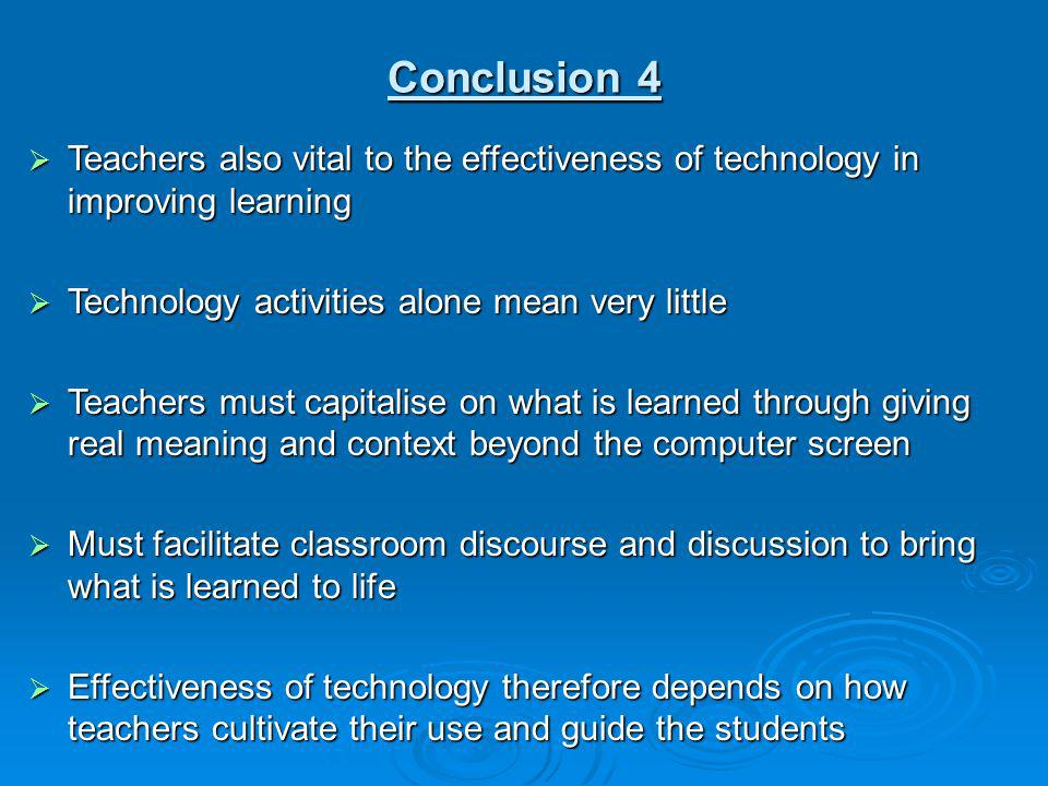 Conclusion 4 Teachers also vital to the effectiveness of technology in improving learning. Technology activities alone mean very little.