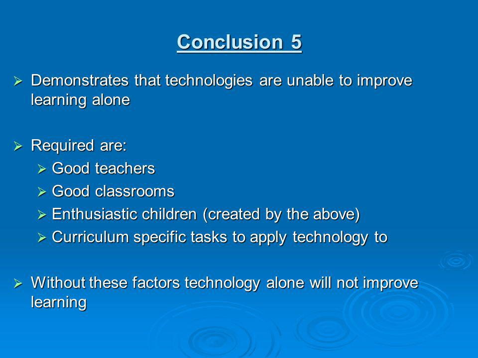 Conclusion 5 Demonstrates that technologies are unable to improve learning alone. Required are: Good teachers.