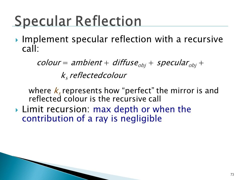 Specular Reflection Implement specular reflection with a recursive call: colour = ambient + diffuseobj + specularobj +