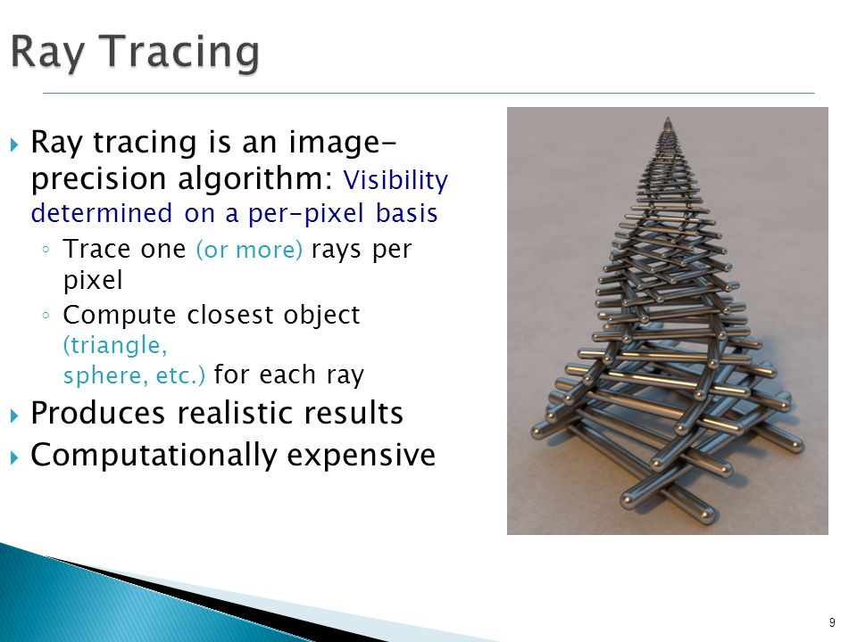 Ray Tracing Ray tracing is an image- precision algorithm: Visibility determined on a per-pixel basis.
