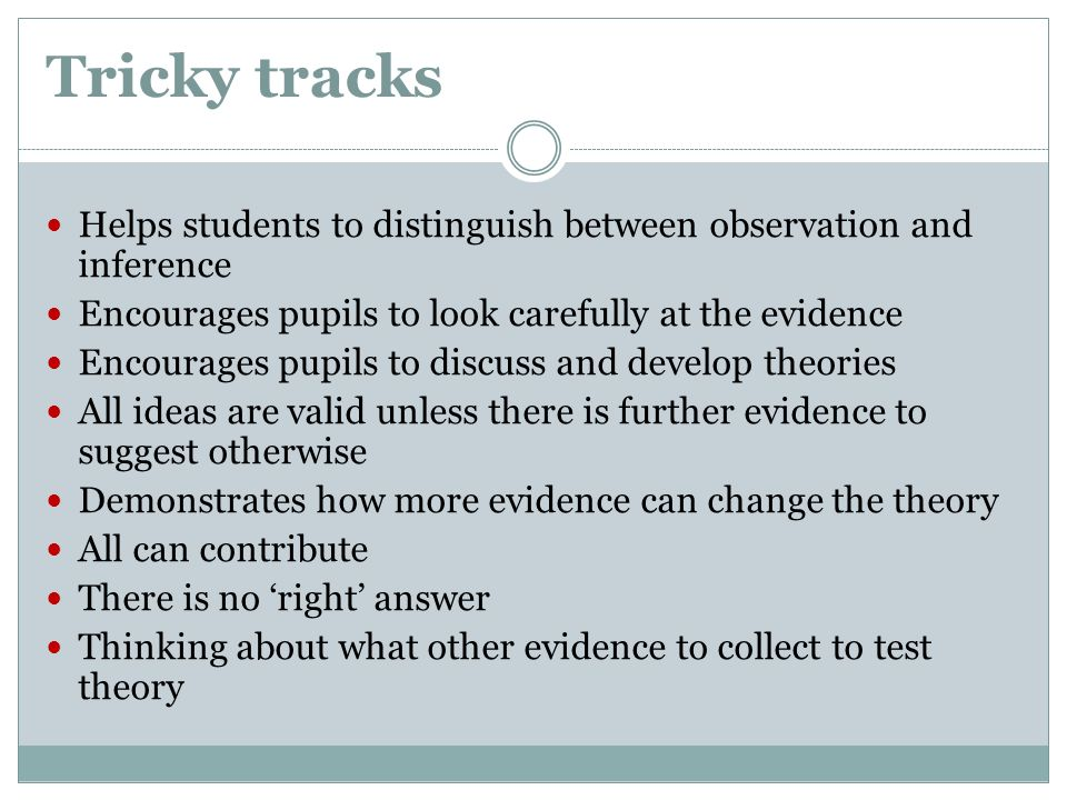 Tricky tracks Helps students to distinguish between observation and inference. Encourages pupils to look carefully at the evidence.