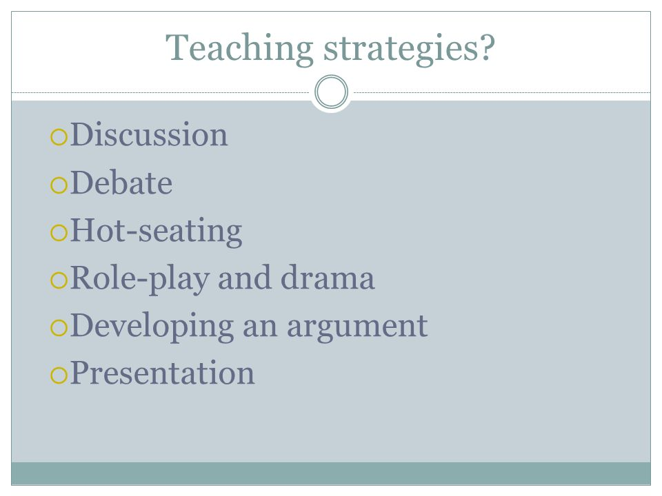 Teaching strategies Discussion Debate Hot-seating Role-play and drama