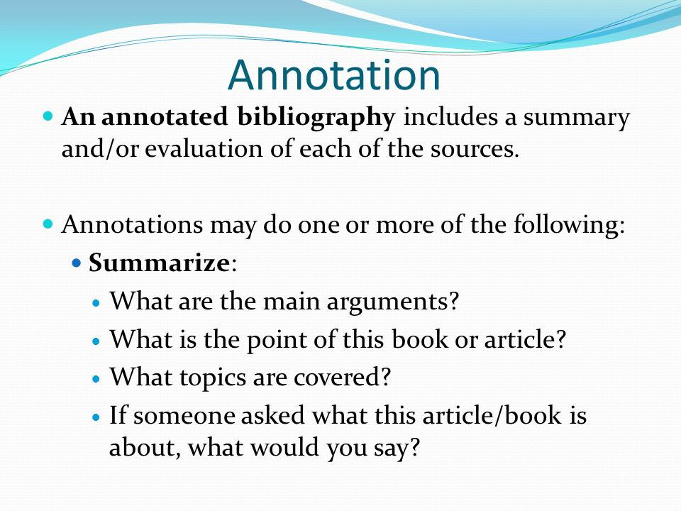 evaluative annotated bibliography An annotation is a concise summary and/or evaluation of the value or relevance of each source an annotated bibliography combines these two elements and provides bibliographic information plus a summary and/ or evaluation of each of the sources you have used.