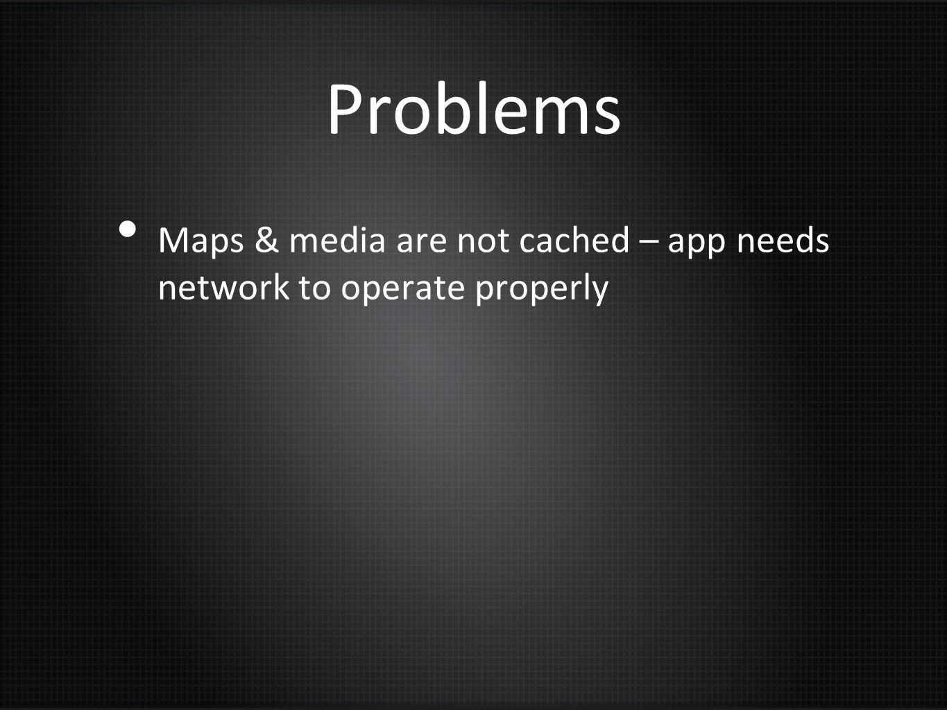 Problems Maps & media are not cached – app needs network to operate properly
