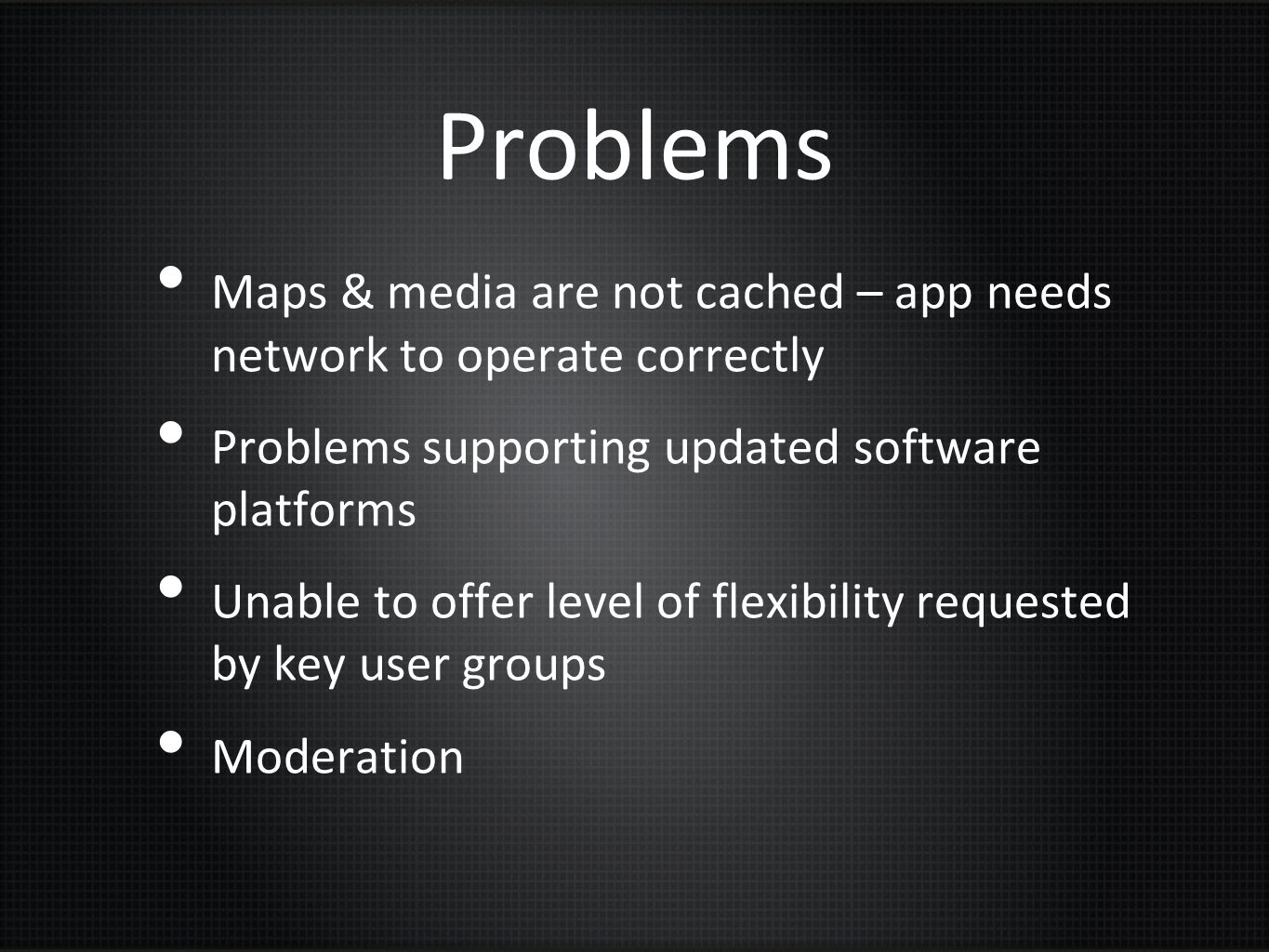 Problems Maps & media are not cached – app needs network to operate correctly. Problems supporting updated software platforms.