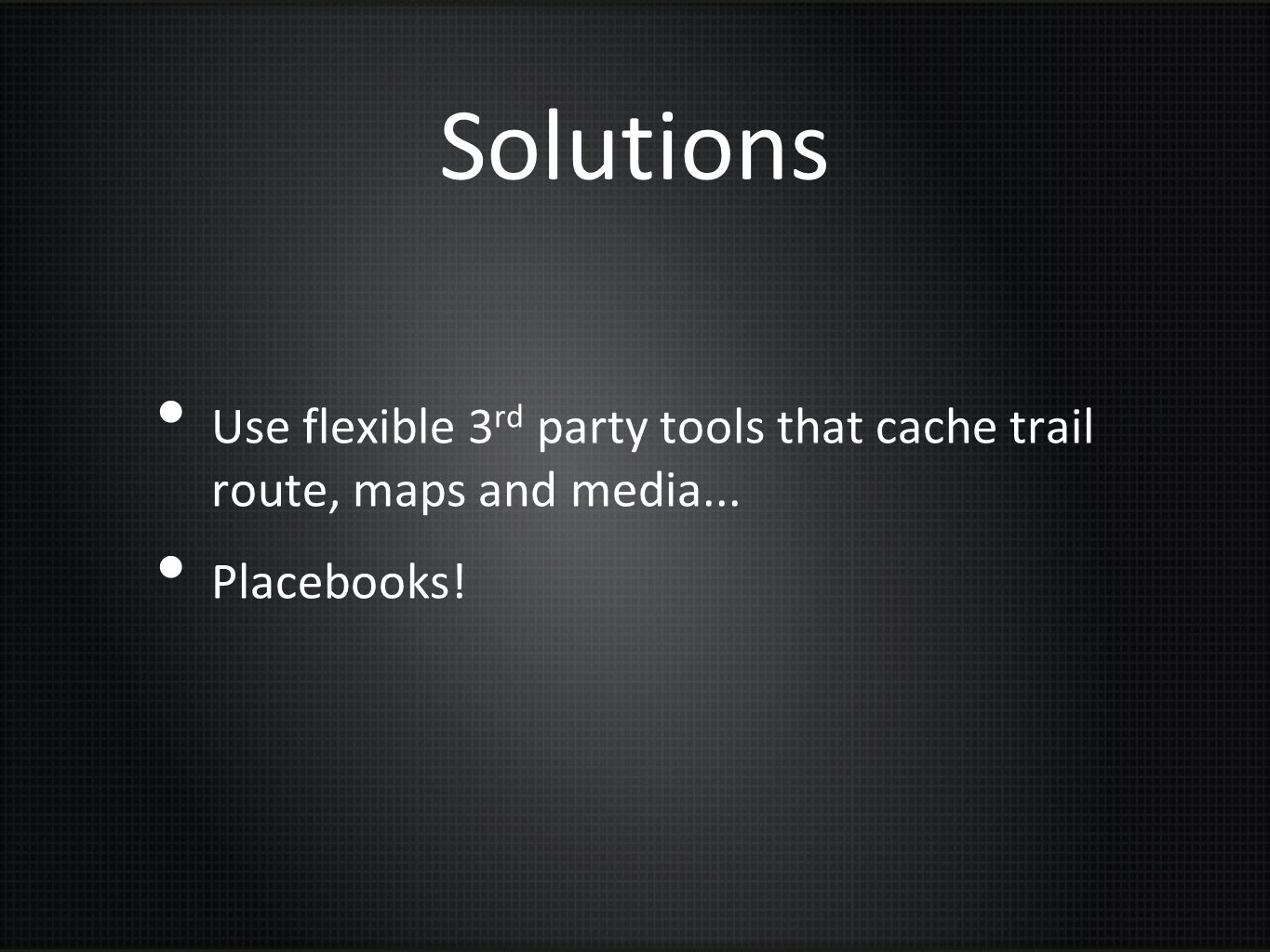 Solutions Use flexible 3rd party tools that cache trail route, maps and media... Placebooks!