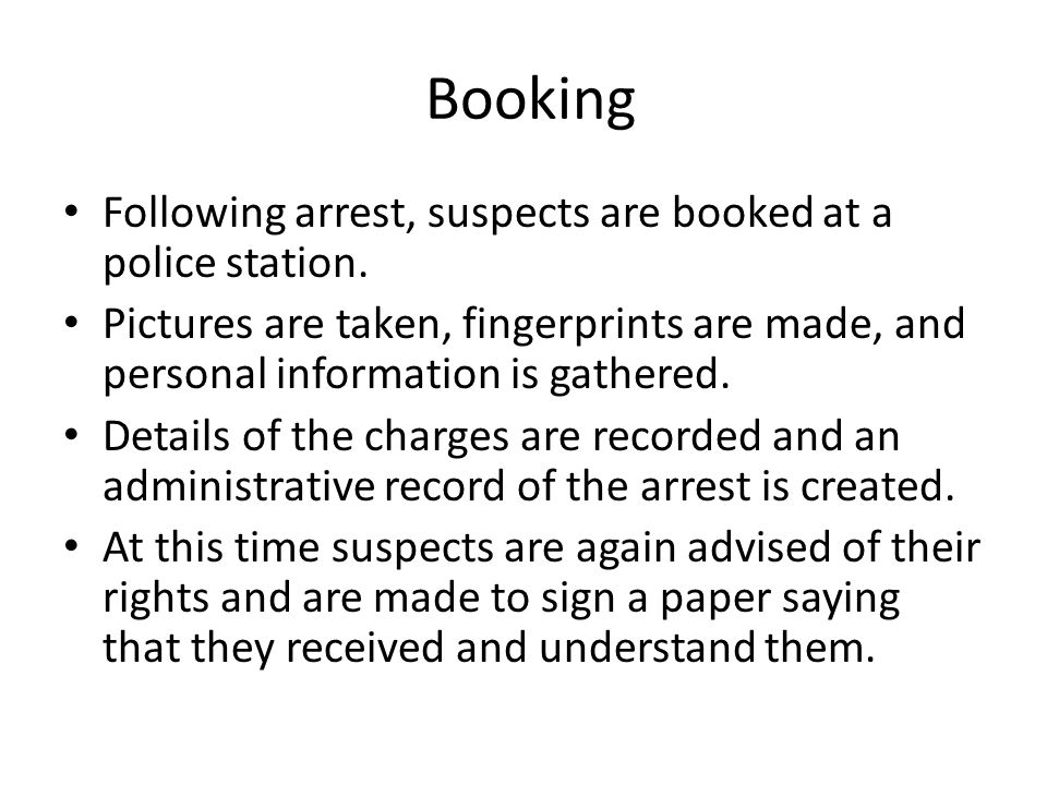 Booking Following arrest, suspects are booked at a police station.