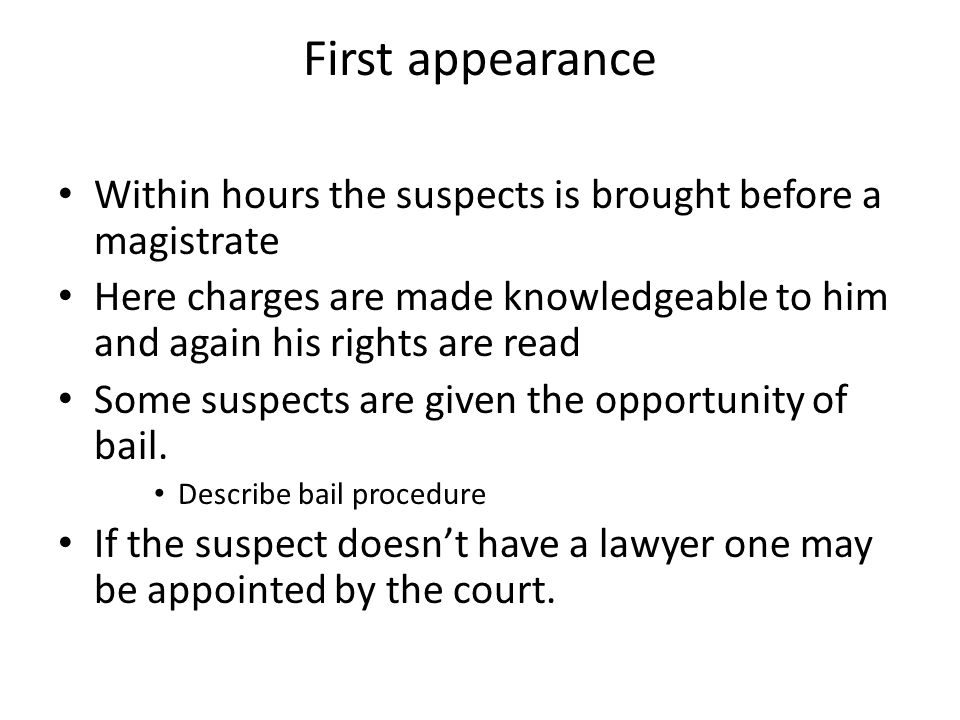 First appearance Within hours the suspects is brought before a magistrate. Here charges are made knowledgeable to him and again his rights are read.