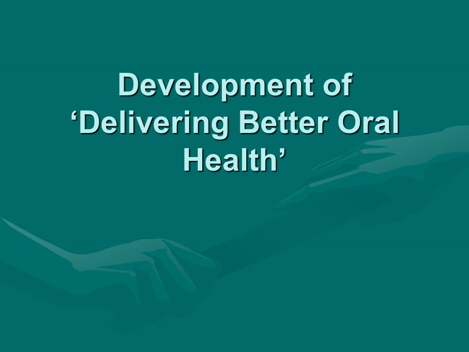 Development of 'Delivering Better Oral Health'