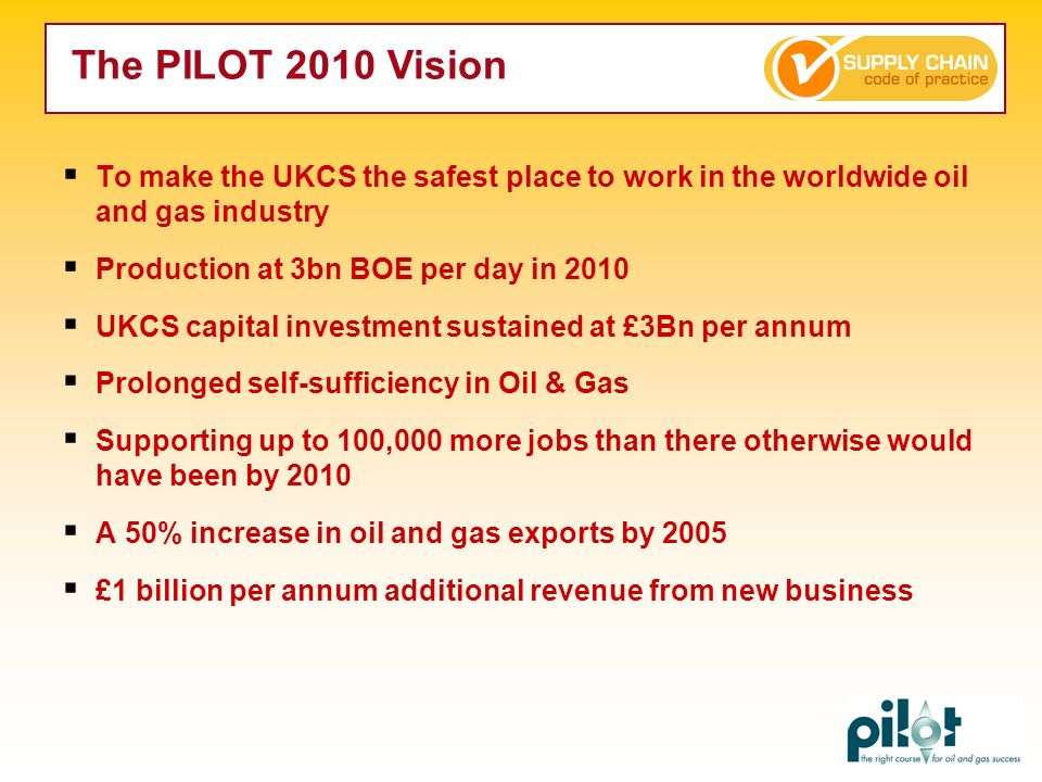 The PILOT 2010 Vision To make the UKCS the safest place to work in the worldwide oil and gas industry.