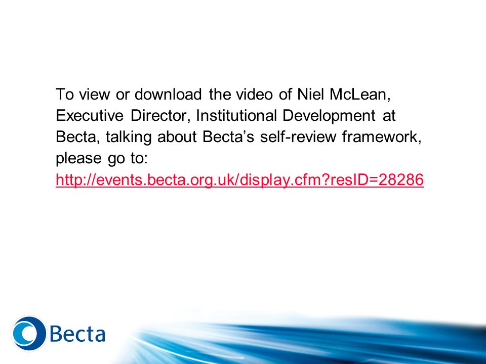 To view or download the video of Niel McLean, Executive Director, Institutional Development at Becta, talking about Becta's self-review framework, please go to: http://events.becta.org.uk/display.cfm resID=28286