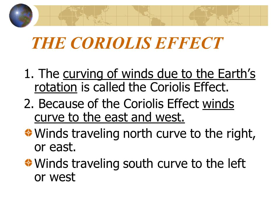 THE CORIOLIS EFFECT 1. The curving of winds due to the Earth's rotation is called the Coriolis Effect.