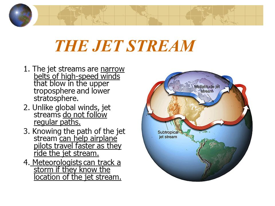 THE JET STREAM 1. The jet streams are narrow belts of high-speed winds that blow in the upper troposphere and lower stratosphere.