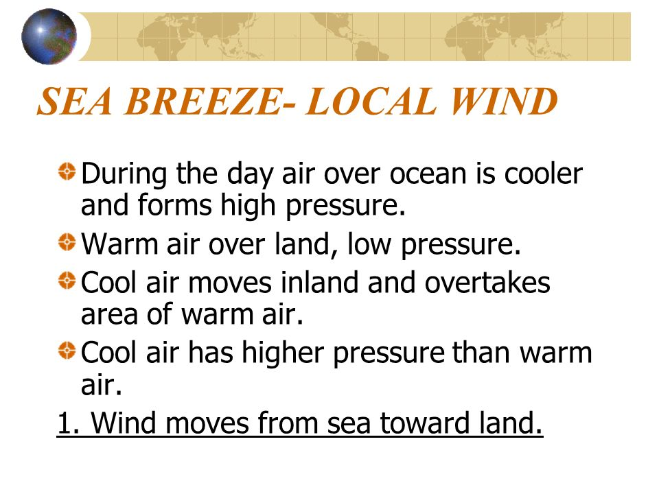 SEA BREEZE- LOCAL WIND During the day air over ocean is cooler and forms high pressure. Warm air over land, low pressure.