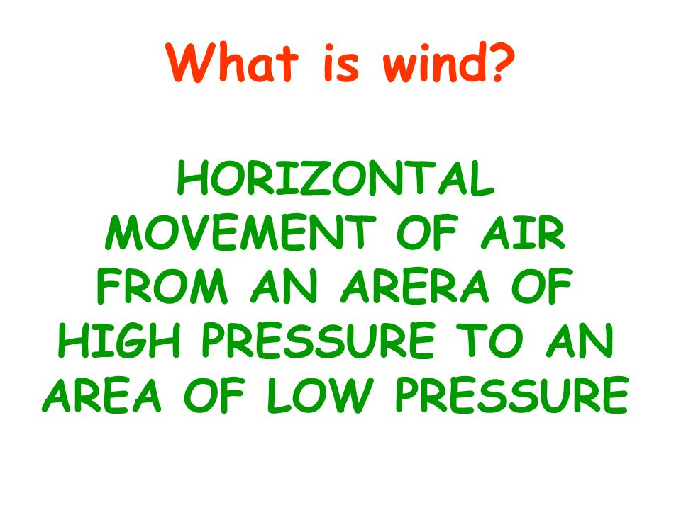 What is wind HORIZONTAL MOVEMENT OF AIR FROM AN ARERA OF HIGH PRESSURE TO AN AREA OF LOW PRESSURE
