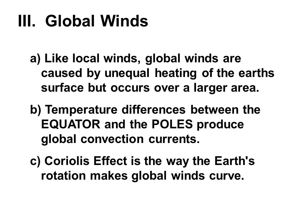 III. Global Winds a) Like local winds, global winds are caused by unequal heating of the earths surface but occurs over a larger area.