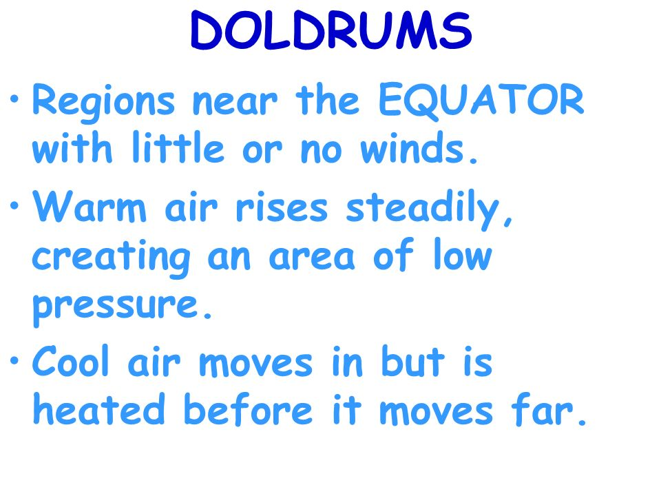 DOLDRUMS Regions near the EQUATOR with little or no winds.