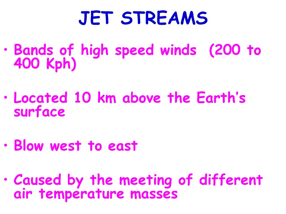JET STREAMS Bands of high speed winds (200 to 400 Kph)