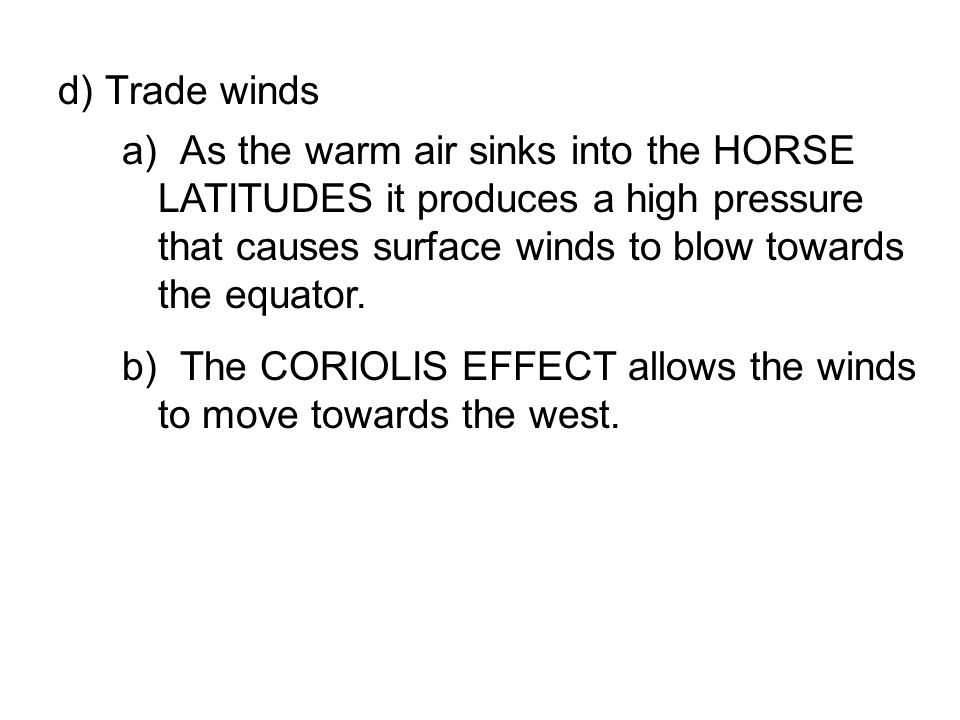 d) Trade winds As the warm air sinks into the HORSE LATITUDES it produces a high pressure that causes surface winds to blow towards the equator.