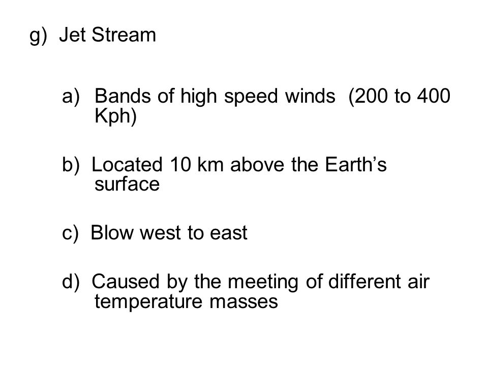 g) Jet Stream Bands of high speed winds (200 to 400 Kph) b) Located 10 km above the Earth's surface.