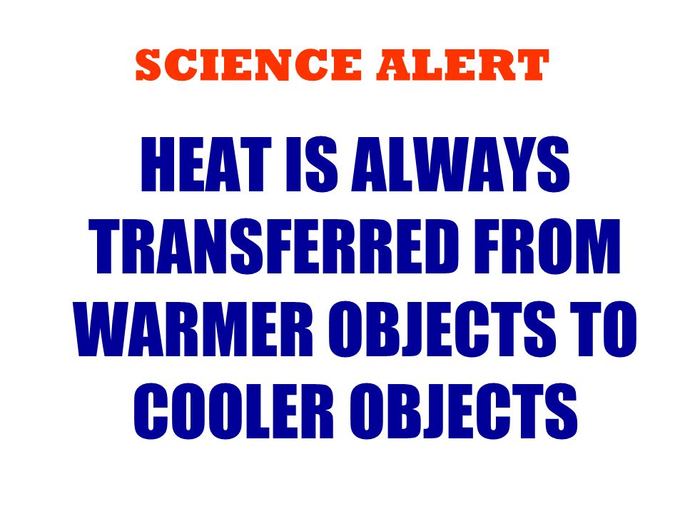 HEAT IS ALWAYS TRANSFERRED FROM WARMER OBJECTS TO COOLER OBJECTS