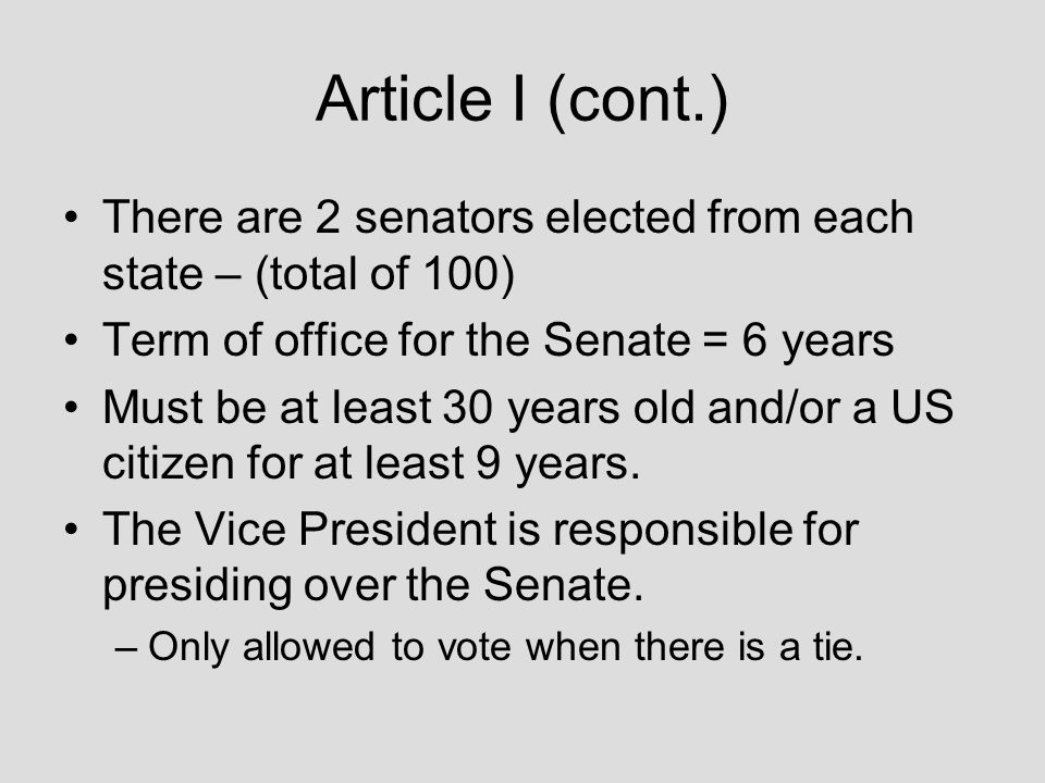 Article I (cont.) There are 2 senators elected from each state – (total of 100) Term of office for the Senate = 6 years.