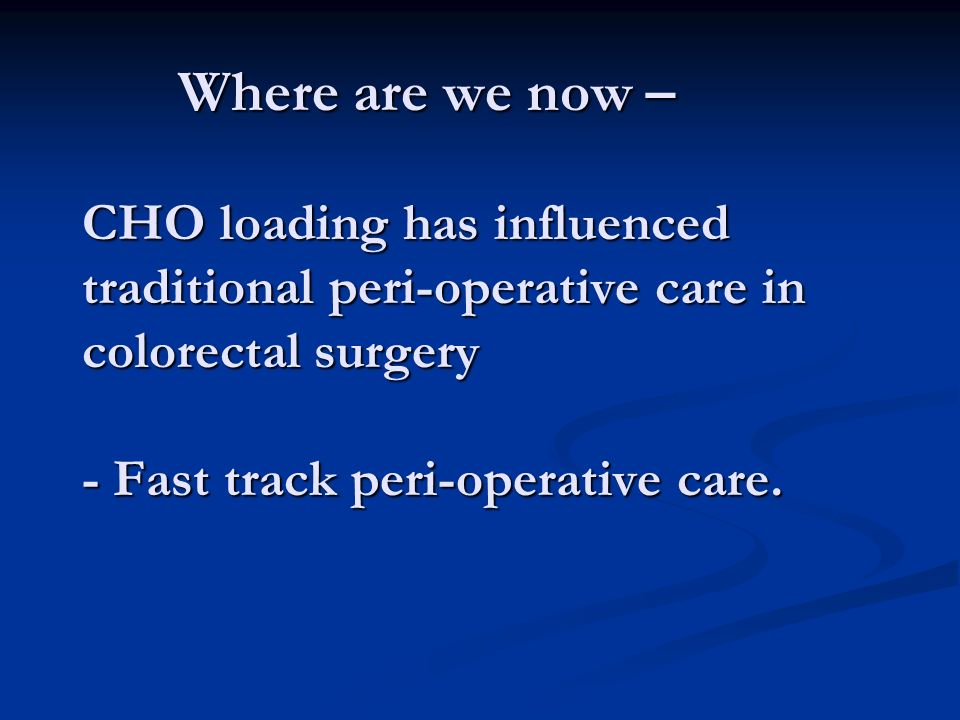 Where are we now – CHO loading has influenced traditional peri-operative care in colorectal surgery - Fast track peri-operative care.