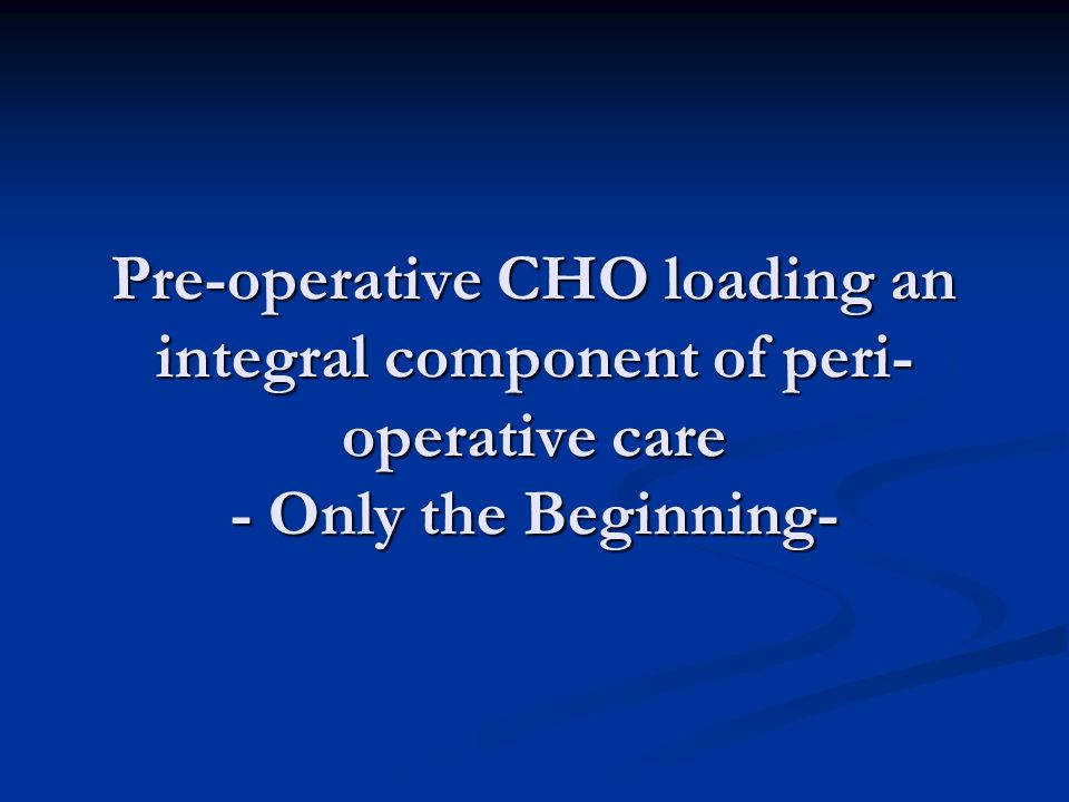 Pre-operative CHO loading an integral component of peri-operative care - Only the Beginning-