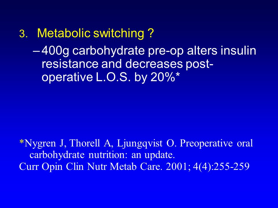 3. Metabolic switching 400g carbohydrate pre-op alters insulin resistance and decreases post- operative L.O.S. by 20%*