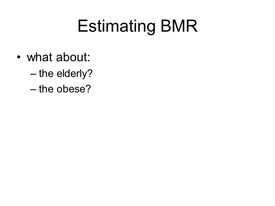 Estimating BMR what about: the elderly the obese