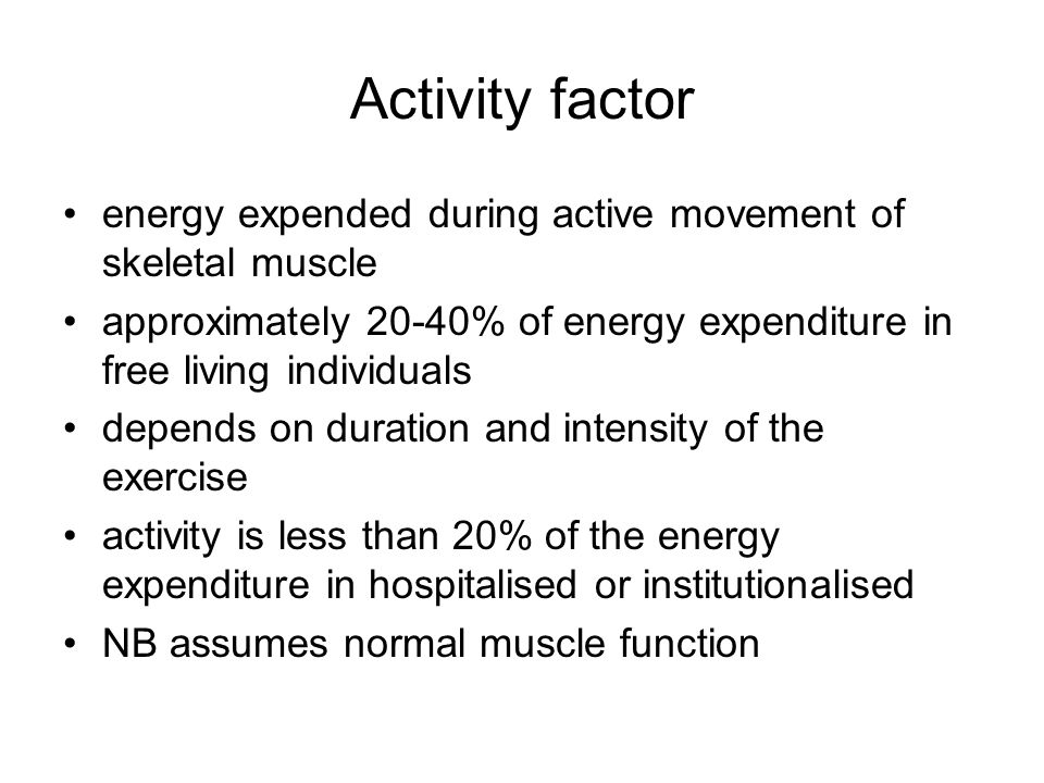 Activity factor energy expended during active movement of skeletal muscle. approximately 20-40% of energy expenditure in free living individuals.