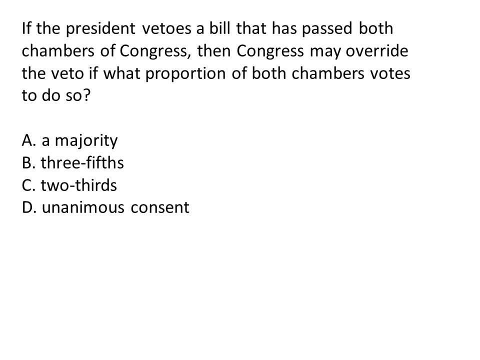 If the president vetoes a bill that has passed both chambers of Congress, then Congress may override the veto if what proportion of both chambers votes to do so