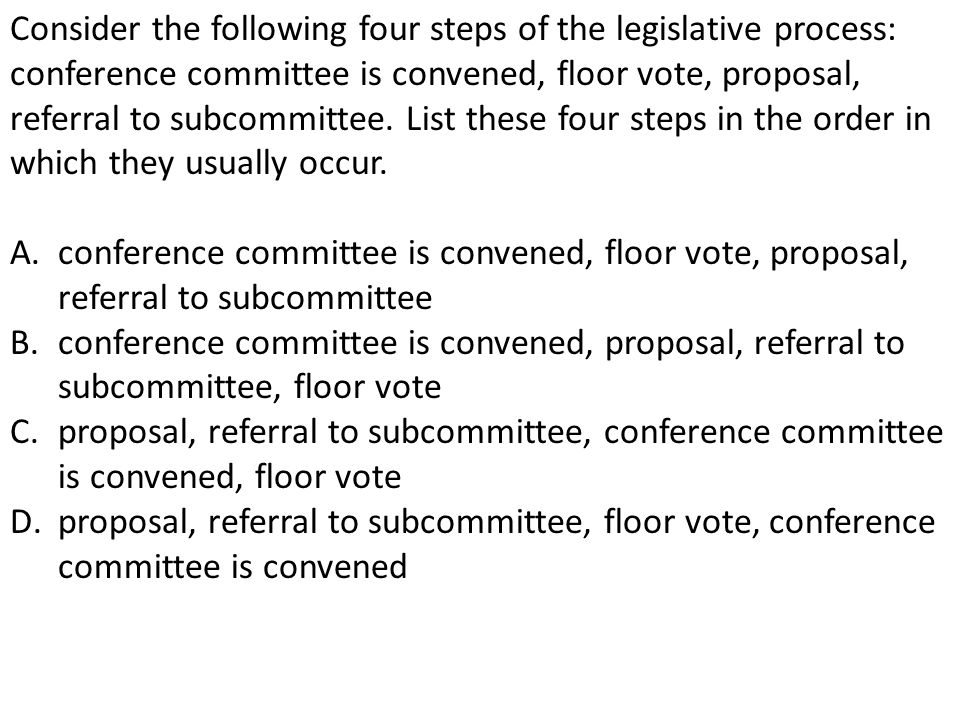 Consider the following four steps of the legislative process: conference committee is convened, floor vote, proposal, referral to subcommittee. List these four steps in the order in which they usually occur.
