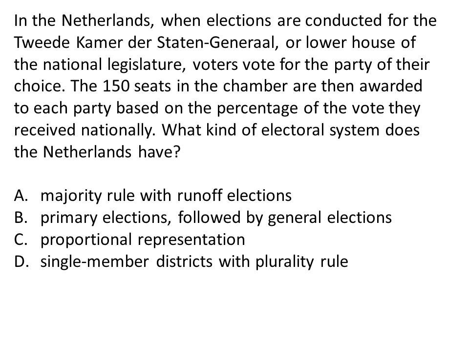In the Netherlands, when elections are conducted for the Tweede Kamer der Staten-Generaal, or lower house of the national legislature, voters vote for the party of their choice. The 150 seats in the chamber are then awarded to each party based on the percentage of the vote they received nationally. What kind of electoral system does the Netherlands have