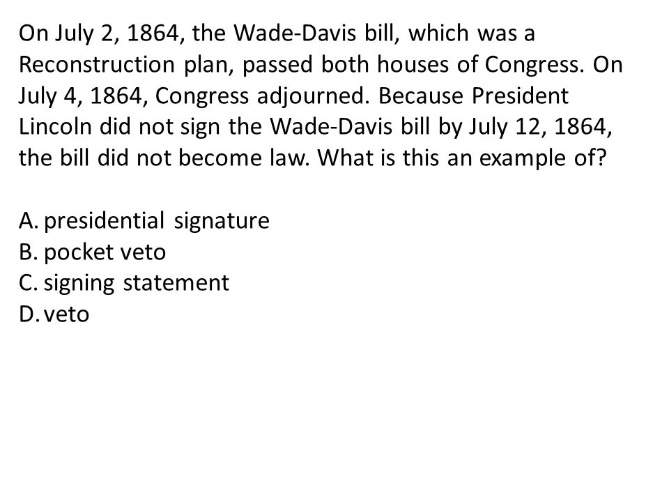 On July 2, 1864, the Wade-Davis bill, which was a Reconstruction plan, passed both houses of Congress. On July 4, 1864, Congress adjourned. Because President Lincoln did not sign the Wade-Davis bill by July 12, 1864, the bill did not become law. What is this an example of