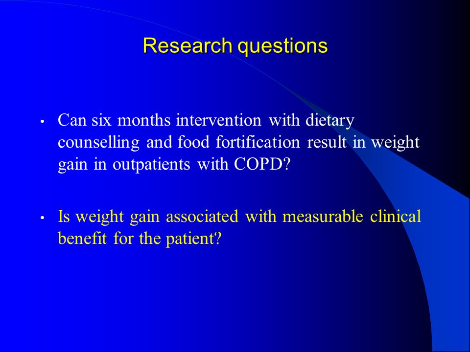 Research questions Can six months intervention with dietary counselling and food fortification result in weight gain in outpatients with COPD