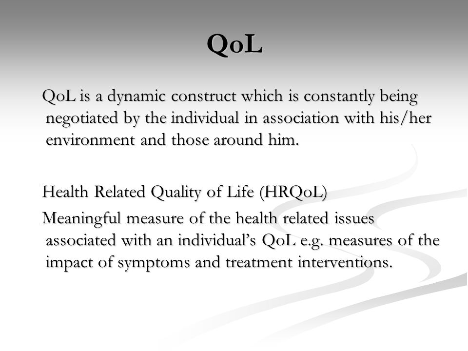 QoL QoL is a dynamic construct which is constantly being negotiated by the individual in association with his/her environment and those around him.